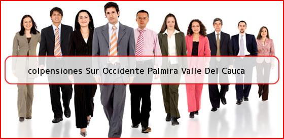 <b>colpensiones Sur Occidente Palmira Valle Del Cauca</b>