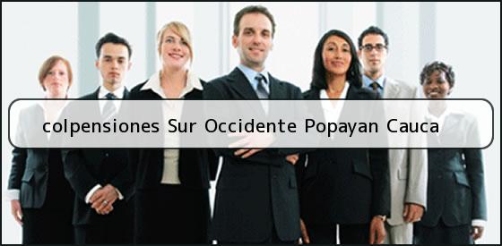 <b>colpensiones Sur Occidente Popayan Cauca</b>