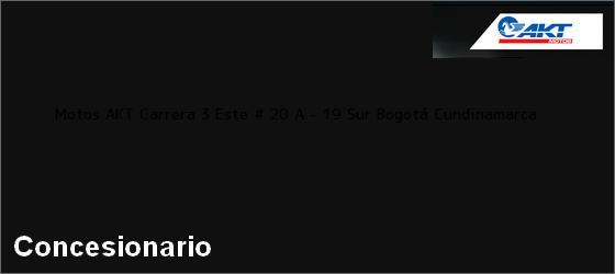 Teléfono, Dirección y otros datos de contacto para Motos AKT Carrera 3 Este # 20 A - 19 Sur, Bogotá, Cundinamarca, Colombia