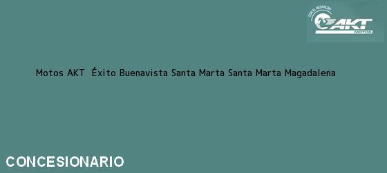 Teléfono, Dirección y otros datos de contacto para Motos AKT  Éxito Buenavista Santa Marta, Santa Marta, Magadalena, Colombia