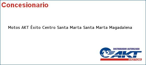 Teléfono, Dirección y otros datos de contacto para Motos AKT Éxito Centro Santa Marta, Santa Marta, Magadalena, Colombia