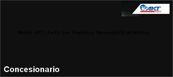 Teléfono, Dirección y otros datos de contacto para Motos AKT  Éxito San Francisco, Barranquilla, Atlántico, Colombia