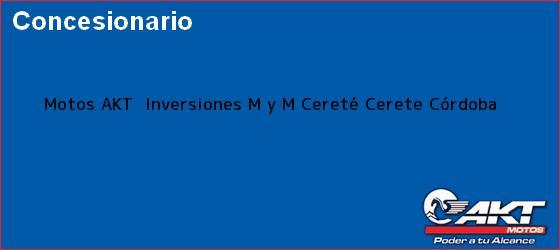 Teléfono, Dirección y otros datos de contacto para Motos AKT  Inversiones M y M Cereté, Cerete, Córdoba, Colombia