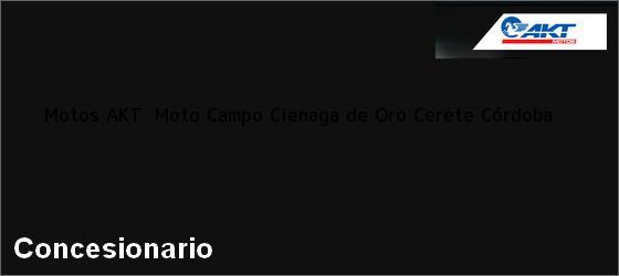 Teléfono, Dirección y otros datos de contacto para Motos AKT  Moto Campo Cienaga de Oro, Cerete, Córdoba, Colombia