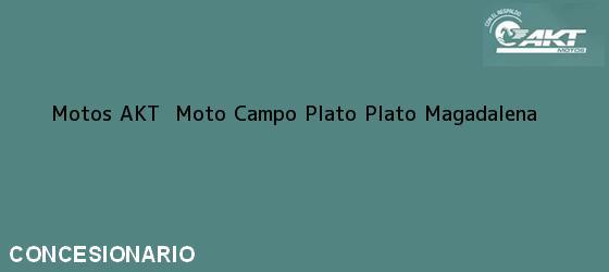 Teléfono, Dirección y otros datos de contacto para Motos AKT  Moto Campo Plato, Plato, Magadalena, Colombia
