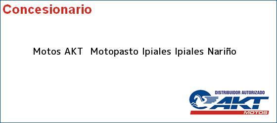 Teléfono, Dirección y otros datos de contacto para Motos AKT  Motopasto Ipiales, Ipiales, Nariño, Colombia