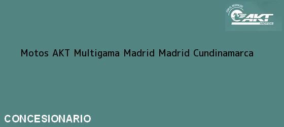 Teléfono, Dirección y otros datos de contacto para Motos AKT Multigama Madrid, Madrid, Cundinamarca, Colombia