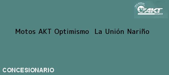 Teléfono, Dirección y otros datos de contacto para Motos AKT Optimismo , La Unión, Nariño, Colombia