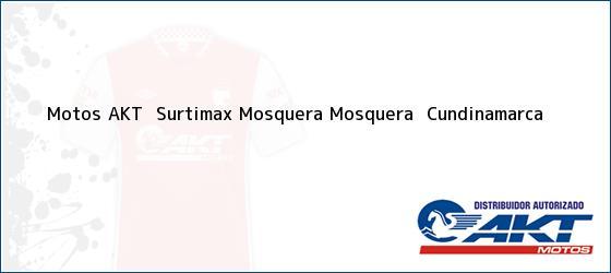 Teléfono, Dirección y otros datos de contacto para Motos AKT  Surtimax Mosquera, Mosquera , Cundinamarca, Colombia