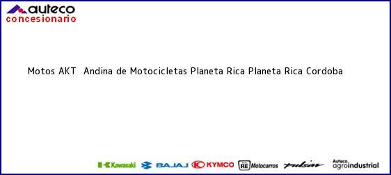 Teléfono, Dirección y otros datos de contacto para Motos AKT  Andina de Motocicletas Planeta Rica, Planeta Rica, Cordoba, Colombia