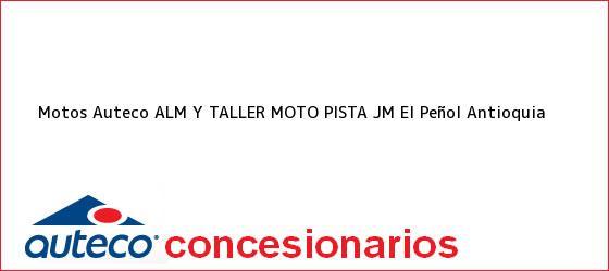 Teléfono, Dirección y otros datos de contacto para Motos Auteco ALM Y TALLER MOTO PISTA JM, El Peñol, Antioquia, Colombia