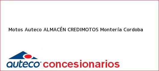 Teléfono, Dirección y otros datos de contacto para Motos Auteco ALMACÉN CREDIMOTOS, Montería, Cordoba, Colombia