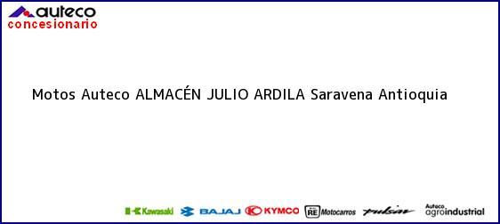 Teléfono, Dirección y otros datos de contacto para Motos Auteco ALMACÉN JULIO ARDILA, Saravena, Antioquia, Colombia