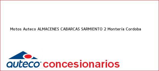 Teléfono, Dirección y otros datos de contacto para Motos Auteco ALMACENES CABARCAS SARMIENTO 2, Montería, Cordoba, Colombia