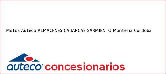 Teléfono, Dirección y otros datos de contacto para Motos Auteco ALMACENES CABARCAS SARMIENTO, Montería, Cordoba, Colombia