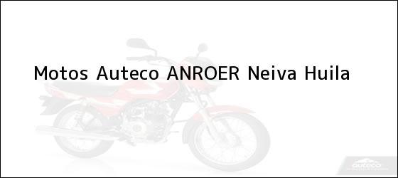 Teléfono, Dirección y otros datos de contacto para Motos Auteco ANROER, Neiva, Huila, Colombia