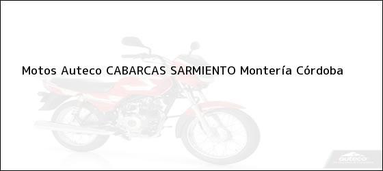 Teléfono, Dirección y otros datos de contacto para Motos Auteco CABARCAS SARMIENTO, Montería, Córdoba, Colombia