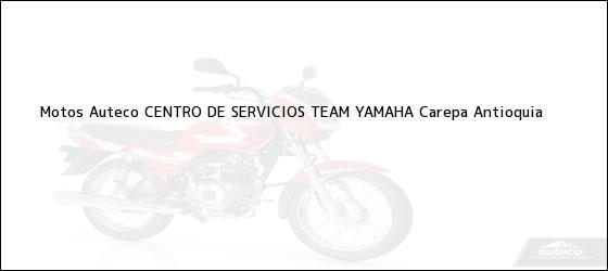 Teléfono, Dirección y otros datos de contacto para Motos Auteco CENTRO DE SERVICIOS TEAM YAMAHA, Carepa, Antioquia, Colombia