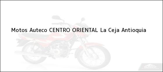 Teléfono, Dirección y otros datos de contacto para Motos Auteco CENTRO ORIENTAL, La Ceja, Antioquia, Colombia