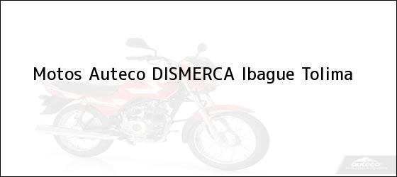Teléfono, Dirección y otros datos de contacto para Motos Auteco DISMERCA, Ibague, Tolima, Colombia