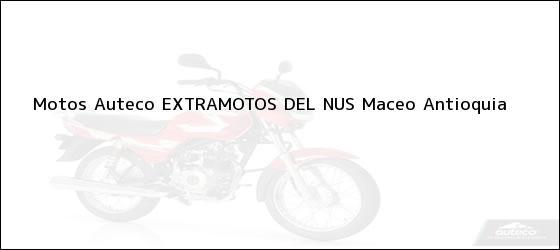 Teléfono, Dirección y otros datos de contacto para Motos Auteco EXTRAMOTOS DEL NUS, Maceo, Antioquia, Colombia