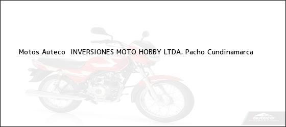 Teléfono, Dirección y otros datos de contacto para Motos Auteco  INVERSIONES MOTO HOBBY LTDA., Pacho, Cundinamarca, Colombia