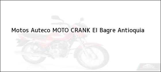 Teléfono, Dirección y otros datos de contacto para Motos Auteco MOTO CRANK, El Bagre, Antioquia, Colombia