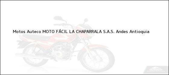 Teléfono, Dirección y otros datos de contacto para Motos Auteco MOTO FÁCIL LA CHAPARRALA S.A.S., Andes, Antioquia, Colombia