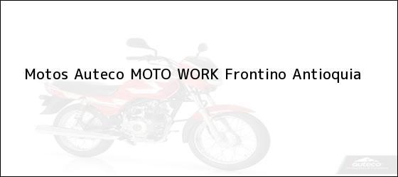 Teléfono, Dirección y otros datos de contacto para Motos Auteco MOTO WORK, Frontino, Antioquia, Colombia