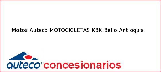 Teléfono, Dirección y otros datos de contacto para Motos Auteco MOTOCICLETAS KBK, Bello, Antioquia, Colombia