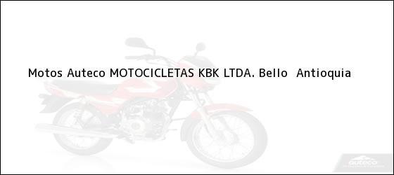 Teléfono, Dirección y otros datos de contacto para Motos Auteco MOTOCICLETAS KBK LTDA., Bello , Antioquia, Colombia