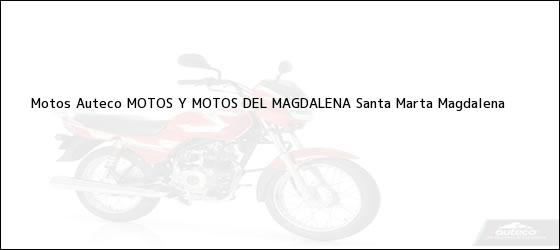 Teléfono, Dirección y otros datos de contacto para Motos Auteco MOTOS Y MOTOS DEL MAGDALENA, Santa Marta, Magdalena, Colombia