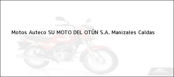 Teléfono, Dirección y otros datos de contacto para Motos Auteco SU MOTO DEL OTÚN S.A., Manizales, Caldas, Colombia