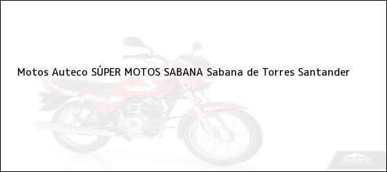 Teléfono, Dirección y otros datos de contacto para Motos Auteco SÚPER MOTOS SABANA, Sabana de Torres, Santander, Colombia