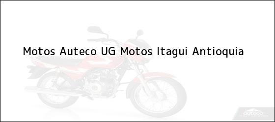 Teléfono, Dirección y otros datos de contacto para Motos Auteco UG Motos, Itagui, Antioquia, Colombia