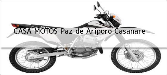 Teléfono, Dirección y otros datos de contacto para CASA MOTOS, Paz de Ariporo, Casanare , Colombia