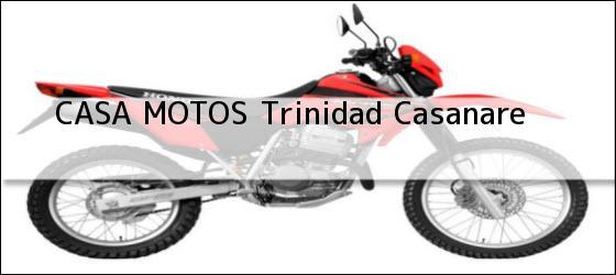 Teléfono, Dirección y otros datos de contacto para CASA MOTOS, Trinidad, Casanare , Colombia