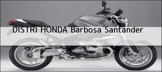 Teléfono, Dirección y otros datos de contacto para DISTRI HONDA, Barbosa, Santander, Colombia