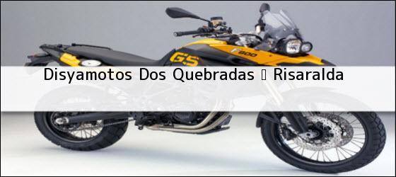 Teléfono, Dirección y otros datos de contacto para Disyamotos, Dos Quebradas , Risaralda, Colombia