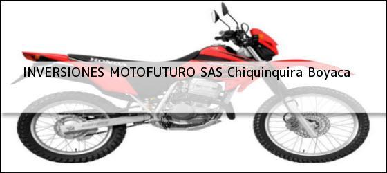 Teléfono, Dirección y otros datos de contacto para INVERSIONES MOTOFUTURO SAS, Chiquinquira, Boyaca, Colombia