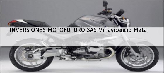 Teléfono, Dirección y otros datos de contacto para INVERSIONES MOTOFUTURO SAS, Villavicencio, Meta, Colombia