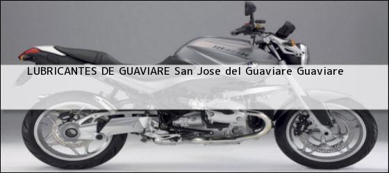 Teléfono, Dirección y otros datos de contacto para LUBRICANTES DE GUAVIARE, San Jose del Guaviare, Guaviare, Colombia