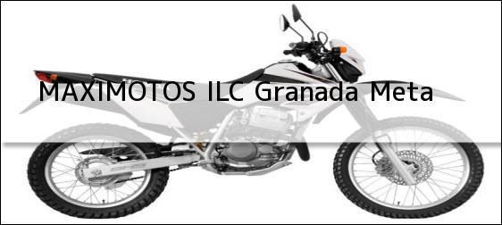 Teléfono, Dirección y otros datos de contacto para MAXIMOTOS ILC, granada, meta , colombia