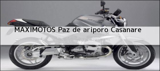 Teléfono, Dirección y otros datos de contacto para MAXIMOTOS, paz de ariporo, casanare, colombia