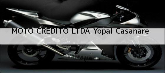 Teléfono, Dirección y otros datos de contacto para MOTO CREDITO LTDA, Yopal, Casanare, Colombia