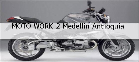 Teléfono, Dirección y otros datos de contacto para  Moto Work 2, Medellín,  Antioquia, Colombia