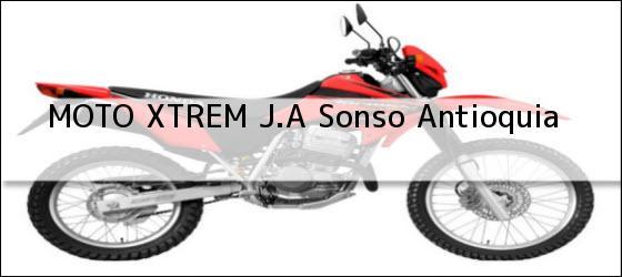 Teléfono, Dirección y otros datos de contacto para MOTO XTREM J.A, Sonso, Antioquia, Colombia