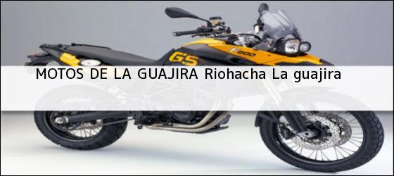 Teléfono, Dirección y otros datos de contacto para MOTOS DE LA GUAJIRA, riohacha, la guajira , colombia