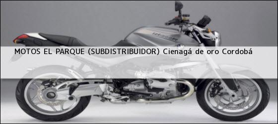 Teléfono, Dirección y otros datos de contacto para MOTOS EL PARQUE (SUBDISTRIBUIDOR), cienagá de oro, cordobá, colombia