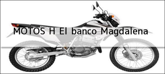 Teléfono, Dirección y otros datos de contacto para MOTOS H, el banco, magdalena, colombia